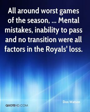 Don Watson - All around worst games of the season, ... Mental mistakes, inability to pass and no transition were all factors in the Royals' loss.