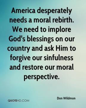 Don Wildmon - America desperately needs a moral rebirth. We need to implore God's blessings on our country and ask Him to forgive our sinfulness and restore our moral perspective.