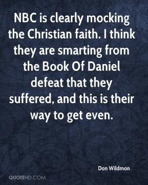 Don Wildmon - NBC is clearly mocking the Christian faith. I think they are smarting from the Book Of Daniel defeat that they suffered, and this is their way to get even.
