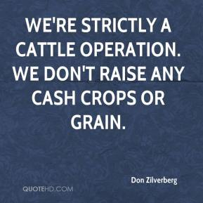 We're strictly a cattle operation. We don't raise any cash crops or grain.