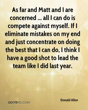 Donald Allen - As far and Matt and I are concerned ... all I can do is compete against myself. If I eliminate mistakes on my end and just concentrate on doing the best that I can do, I think I have a good shot to lead the team like I did last year.