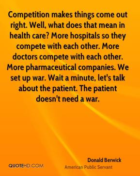Donald Berwick - Competition makes things come out right. Well, what does that mean in health care? More hospitals so they compete with each other. More doctors compete with each other. More pharmaceutical companies. We set up war. Wait a minute, let's talk about the patient. The patient doesn't need a war.