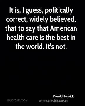 Donald Berwick - It is, I guess, politically correct, widely believed, that to say that American health care is the best in the world. It's not.