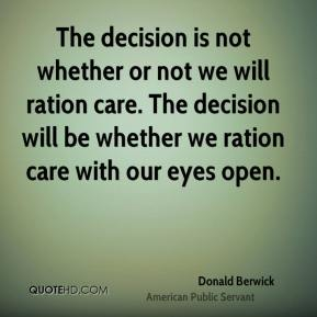 The decision is not whether or not we will ration care. The decision will be whether we ration care with our eyes open.
