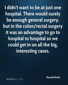 Donald Butts - I didn't want to be at just one hospital. There would surely be enough general surgery, but in the colon/rectal surgery it was an advantage to go to hospital to hospital so we could get in on all the big, interesting cases.