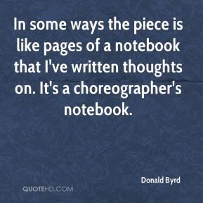 Donald Byrd - In some ways the piece is like pages of a notebook that I've written thoughts on. It's a choreographer's notebook.