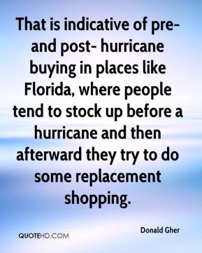 Donald Gher - That is indicative of pre- and post- hurricane buying in places like Florida, where people tend to stock up before a hurricane and then afterward they try to do some replacement shopping.