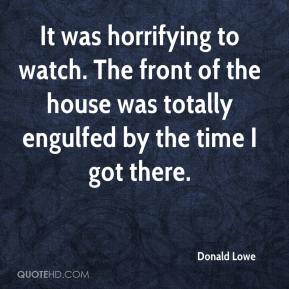 Donald Lowe - It was horrifying to watch. The front of the house was totally engulfed by the time I got there.
