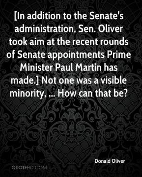 Donald Oliver - [In addition to the Senate's administration, Sen. Oliver took aim at the recent rounds of Senate appointments Prime Minister Paul Martin has made.] Not one was a visible minority, ... How can that be?