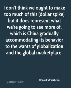 Donald Straszheim - I don't think we ought to make too much of this (dollar spike) but it does represent what we're going to see more of, which is China gradually accommodating its behavior to the wants of globalization and the global marketplace.