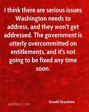 Donald Straszheim - I think there are serious issues Washington needs to address, and they won't get addressed. The government is utterly overcommitted on entitlements, and it's not going to be fixed any time soon.