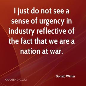 Donald Winter - I just do not see a sense of urgency in industry reflective of the fact that we are a nation at war.