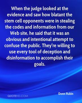 Donn Rubin - When the judge looked at the evidence and saw how blatant the stem cell opponents were in stealing the codes and information from our Web site, he said that it was an obvious and intentional attempt to confuse the public. They're willing to use every tool of deception and disinformation to accomplish their goals.