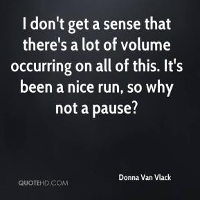Donna Van Vlack - I don't get a sense that there's a lot of volume occurring on all of this. It's been a nice run, so why not a pause?