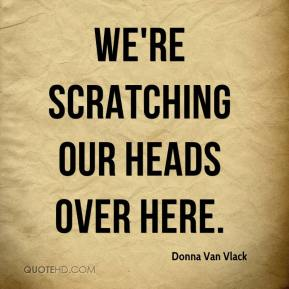 Donna Van Vlack - We're scratching our heads over here.