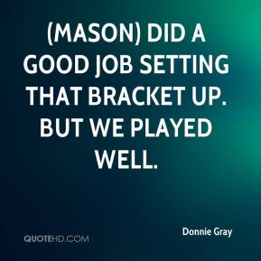 Donnie Gray - (Mason) did a good job setting that bracket up. But we played well.