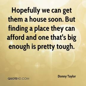 Donny Taylor - Hopefully we can get them a house soon. But finding a place they can afford and one that's big enough is pretty tough.