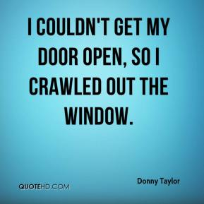 Donny Taylor - I couldn't get my door open, so I crawled out the window.