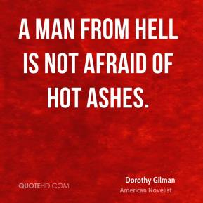 Dorothy Gilman - A man from hell is not afraid of hot ashes.