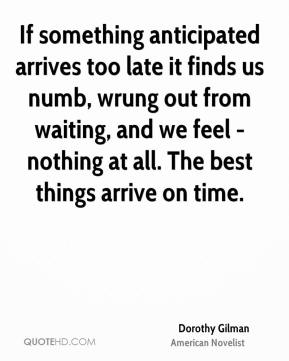 Dorothy Gilman - If something anticipated arrives too late it finds us numb, wrung out from waiting, and we feel - nothing at all. The best things arrive on time.