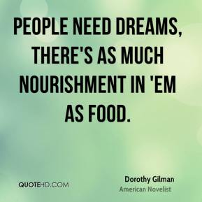 Dorothy Gilman - People need dreams, there's as much nourishment in 'em as food.