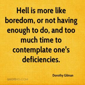 Dorothy Gilman - Hell is more like boredom, or not having enough to do, and too much time to contemplate one's deficiencies.