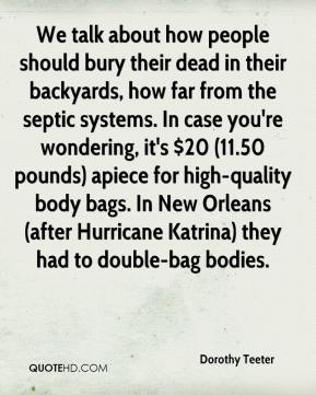 Dorothy Teeter - We talk about how people should bury their dead in their backyards, how far from the septic systems. In case you're wondering, it's $20 (11.50 pounds) apiece for high-quality body bags. In New Orleans (after Hurricane Katrina) they had to double-bag bodies.