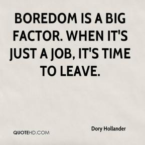 Dory Hollander - Boredom is a big factor. When it's just a job, it's time to leave.