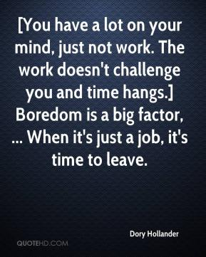 Dory Hollander - [You have a lot on your mind, just not work. The work doesn't challenge you and time hangs.] Boredom is a big factor, ... When it's just a job, it's time to leave.