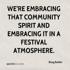 Doug Barber - We're embracing that community spirit and embracing it in a festival atmosphere.
