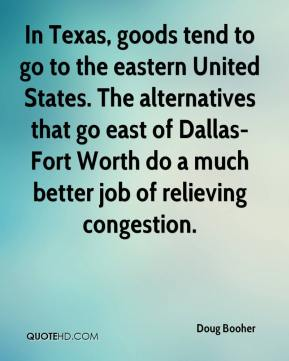 Doug Booher - In Texas, goods tend to go to the eastern United States. The alternatives that go east of Dallas-Fort Worth do a much better job of relieving congestion.