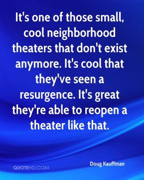 Doug Kauffman - It's one of those small, cool neighborhood theaters that don't exist anymore. It's cool that they've seen a resurgence. It's great they're able to reopen a theater like that.