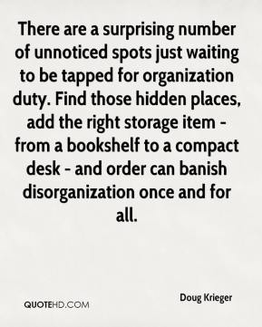 Doug Krieger - There are a surprising number of unnoticed spots just waiting to be tapped for organization duty. Find those hidden places, add the right storage item - from a bookshelf to a compact desk - and order can banish disorganization once and for all.