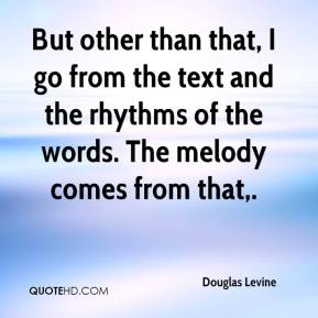 Douglas Levine - But other than that, I go from the text and the rhythms of the words. The melody comes from that.