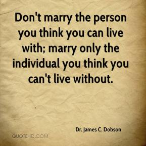 Don't marry the person you think you can live with; marry only the individual you think you can't live without.
