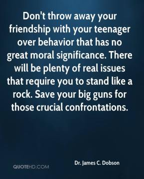 Don't throw away your friendship with your teenager over behavior that has no great moral significance. There will be plenty of real issues that require you to stand like a rock. Save your big guns for those crucial confrontations.