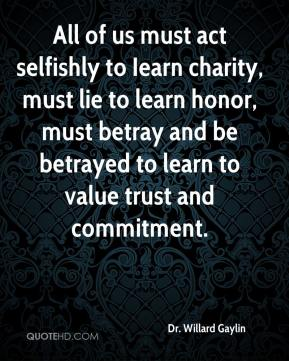 All of us must act selfishly to Iearn charity, must lie to learn honor, must betray and be betrayed to learn to value trust and commitment.