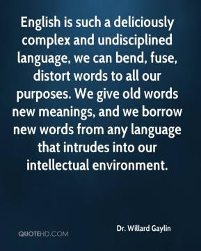 English is such a deliciously complex and undisciplined language, we can bend, fuse, distort words to all our purposes. We give old words new meanings, and we borrow new words from any language that intrudes into our intellectual environment.
