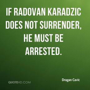 Dragan Cavic - if Radovan Karadzic does not surrender, he must be arrested.