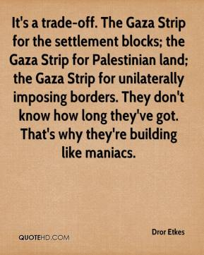 Dror Etkes - It's a trade-off. The Gaza Strip for the settlement blocks; the Gaza Strip for Palestinian land; the Gaza Strip for unilaterally imposing borders. They don't know how long they've got. That's why they're building like maniacs.