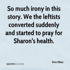 So much irony in this story. We the leftists converted suddenly and started to pray for Sharon's health.