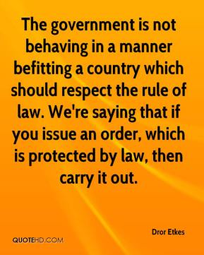 The government is not behaving in a manner befitting a country which should respect the rule of law. We're saying that if you issue an order, which is protected by law, then carry it out.