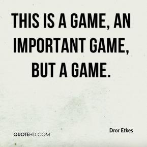 This is a game, an important game, but a game.
