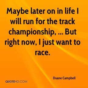 Duane Campbell - Maybe later on in life I will run for the track championship, ... But right now, I just want to race.