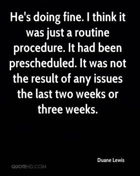 Duane Lewis - He's doing fine. I think it was just a routine procedure. It had been prescheduled. It was not the result of any issues the last two weeks or three weeks.