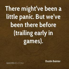 Dustin Bainter - There might've been a little panic. But we've been there before (trailing early in games).