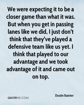 Dustin Bainter - We were expecting it to be a closer game than what it was. But when you get in passing lanes like we did, I just don't think that they've played a defensive team like us yet. I think that played to our advantage and we took advantage of it and came out on top.