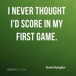 Dustin Byfuglien - I never thought I'd score in my first game.