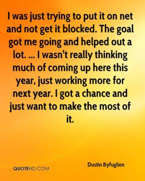 Dustin Byfuglien - I was just trying to put it on net and not get it blocked. The goal got me going and helped out a lot. ... I wasn't really thinking much of coming up here this year, just working more for next year. I got a chance and just want to make the most of it.