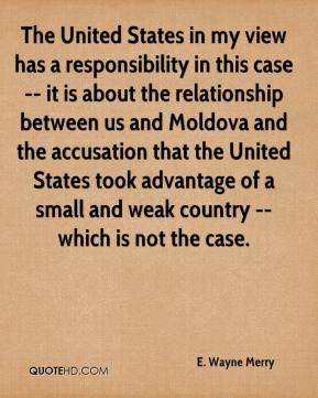 The United States in my view has a responsibility in this case -- it is about the relationship between us and Moldova and the accusation that the United States took advantage of a small and weak country -- which is not the case.